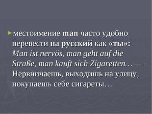 местоимение man часто удобно перевести на русский как «ты»: Man ist nervös, m