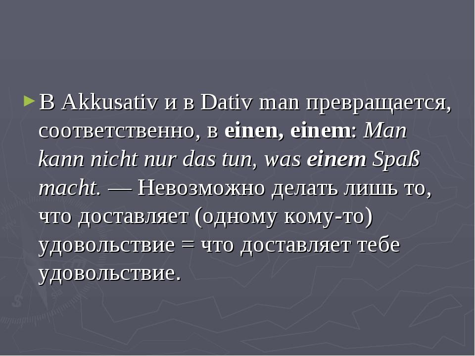 В Akkusativ и в Dativ man превращается, соответственно, в einen, einem: Man k...