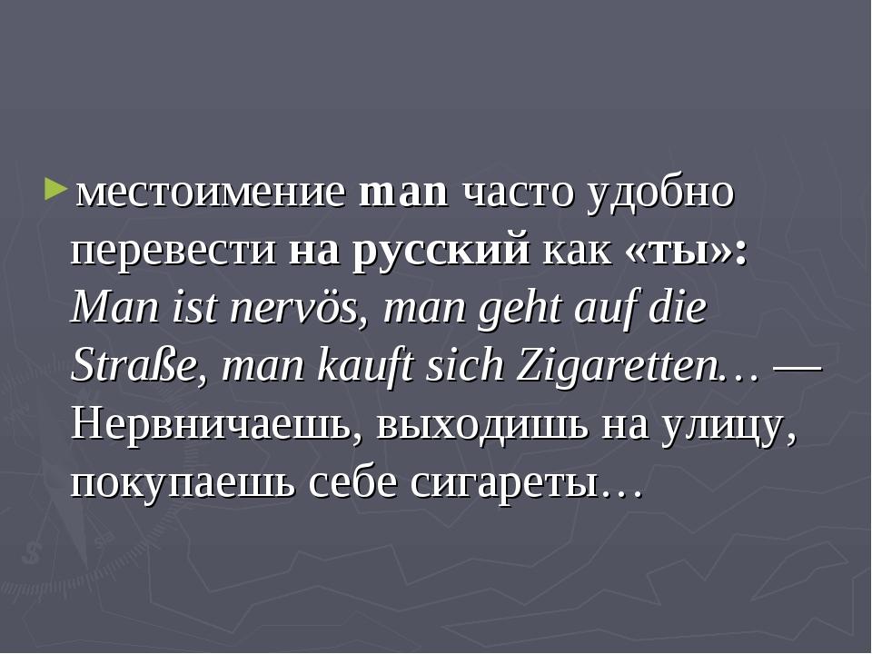 местоимение man часто удобно перевести на русский как «ты»: Man ist nervös, m...