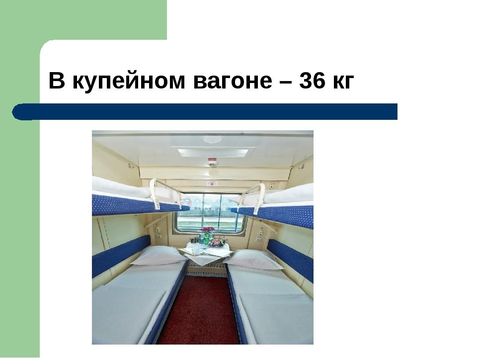 В купейном вагоне – 36 кг