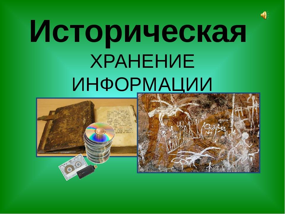Историческая ХРАНЕНИЕ ИНФОРМАЦИИ