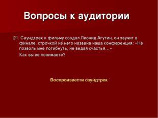 Вопросы к аудитории 21. Саундтрек к фильму создал Леонид Агутин, он звучит в