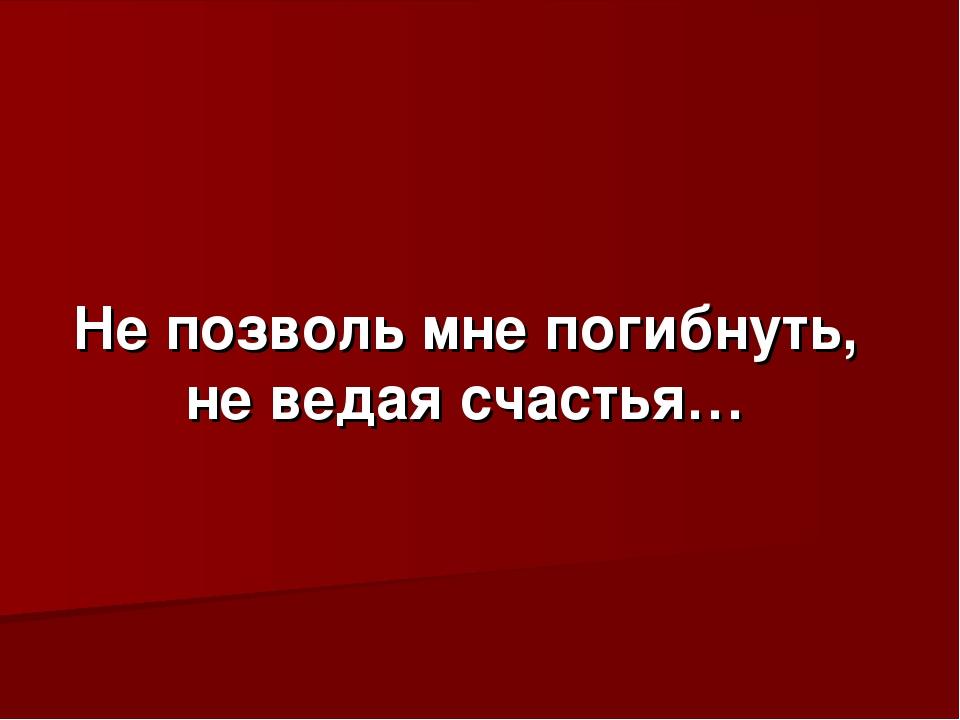 Не позволь мне погибнуть, не ведая счастья…