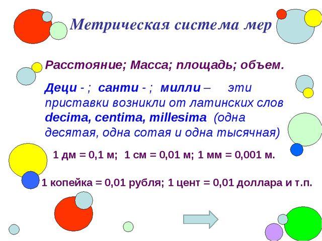 Метрическая система мер Расстояние; Масса; площадь; объем. Деци - ; санти - ;...