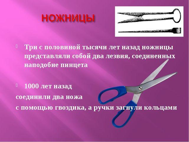 Три с половиной тысячи лет назад ножницы представляли собой два лезвия, соеди...