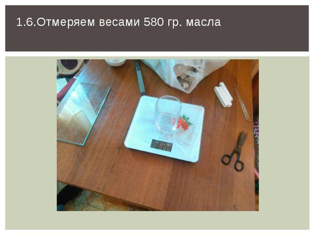 1.6.Отмеряем весами 580 гр. масла
