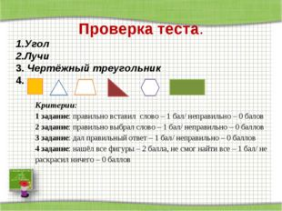 Проверка теста. Угол Лучи 3. Чертёжный треугольник 4. Критерии: 1 задание: пр