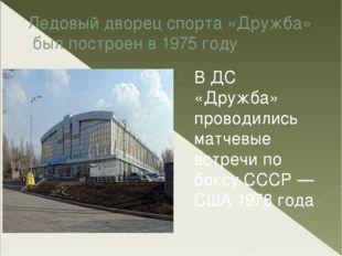 Ледовый дворец спорта «Дружба» был построен в1975 году В ДС «Дружба» провод