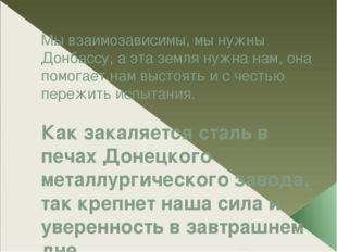 Мы взаимозависимы, мы нужны Донбассу, а эта земля нужна нам, она помогает нам