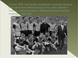 24 мая 1936 года вновь созданная команда провела в Казани свою первую игру и