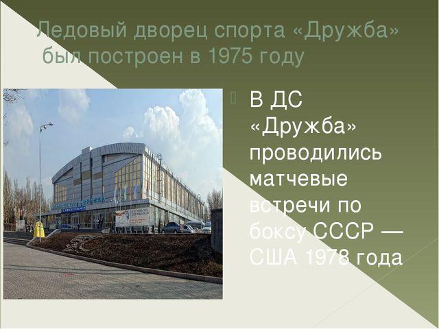 Ледовый дворец спорта «Дружба» был построен в1975 году В ДС «Дружба» провод...