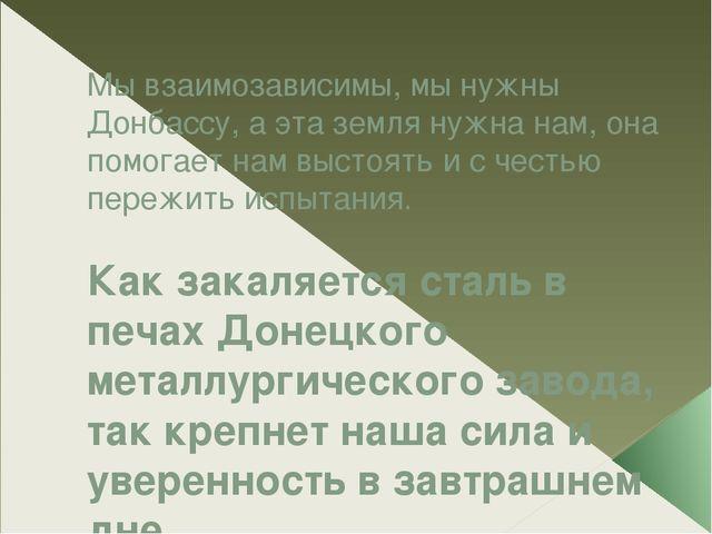 Мы взаимозависимы, мы нужны Донбассу, а эта земля нужна нам, она помогает нам...