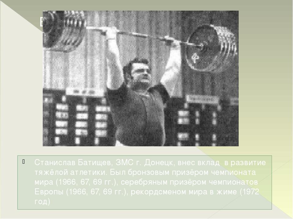 Станислав Батищев, ЗМС г. Донецк, внес вклад в развитие тяжёлой атлетики. Был...