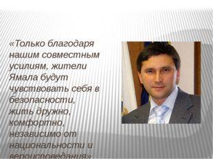 «Только благодаря нашим совместным усилиям, жители Ямала будут чувствовать с