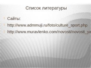 Список литературы Сайты: http://www.admmuji.ru/foto/culture_sport.php http://
