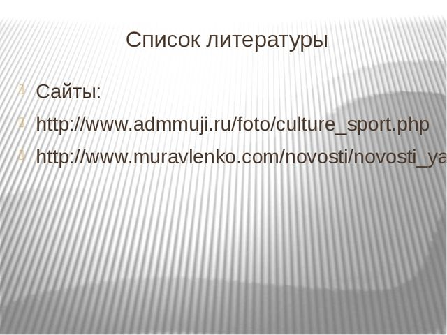 Список литературы Сайты: http://www.admmuji.ru/foto/culture_sport.php http://...