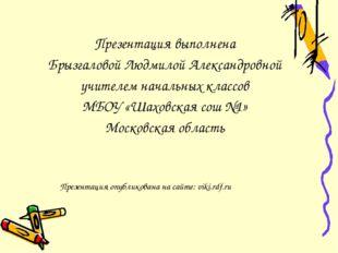 Презентация выполнена Брызгаловой Людмилой Александровной учителем начальных