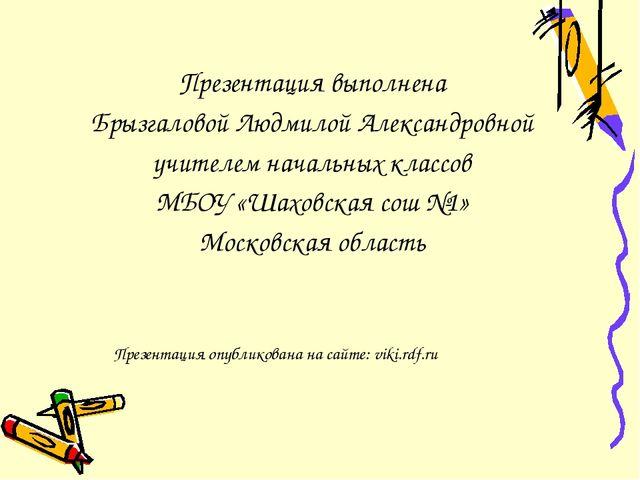 Презентация выполнена Брызгаловой Людмилой Александровной учителем начальных...