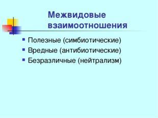Межвидовые взаимоотношения Полезные (симбиотические) Вредные (антибиотические