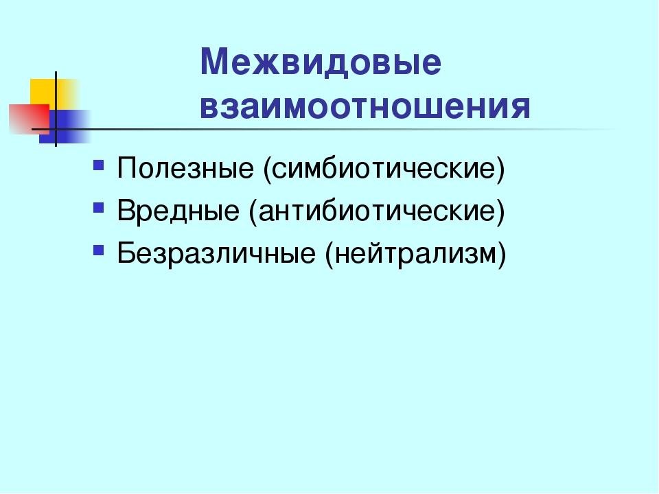 Межвидовые взаимоотношения Полезные (симбиотические) Вредные (антибиотические...