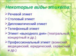 Некоторые виды этикета: Речевой этикет Столовый этикет Дипломатический этикет