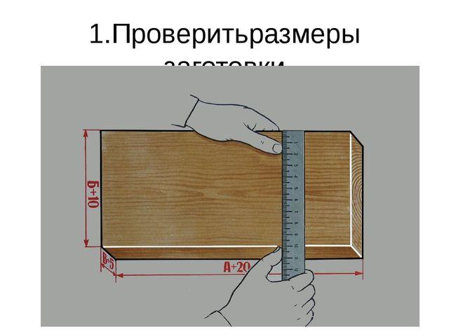 1.Проверитьразмеры заготовки