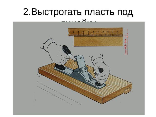 2.Выстрогать пласть под линейку