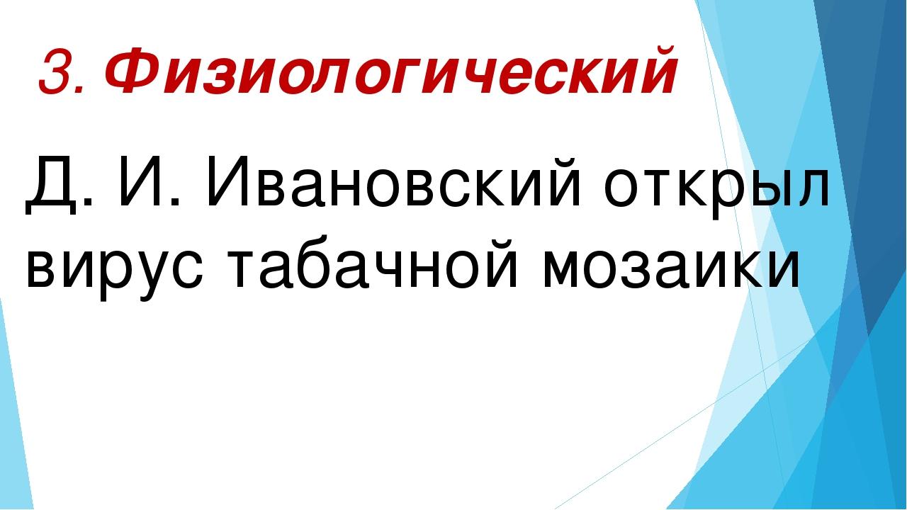 Д. И. Ивановский открыл вирус табачной мозаики 3. Физиологический