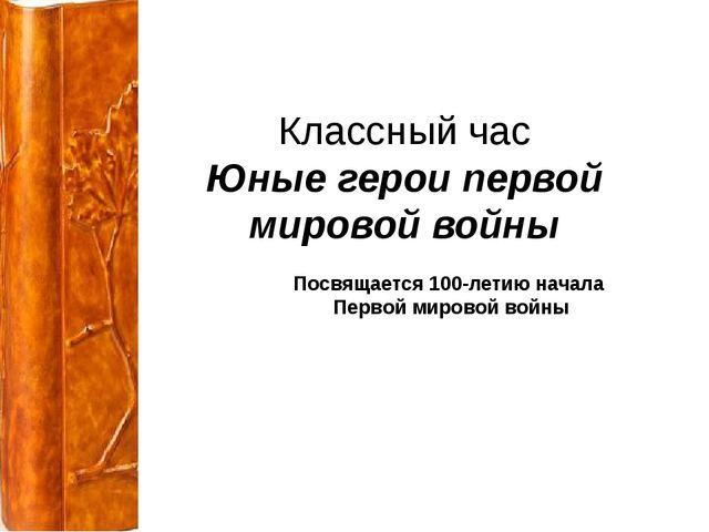 Классный час Юные герои первой мировой войны Посвящается 100-летию начала Пе...