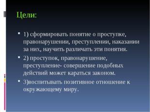 Цели: 1) сформировать понятие о проступке, правонарушении, преступлении, нака