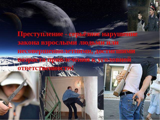 Преступление - серьёзное нарушение закона взрослыми людьми или несовершеннол...