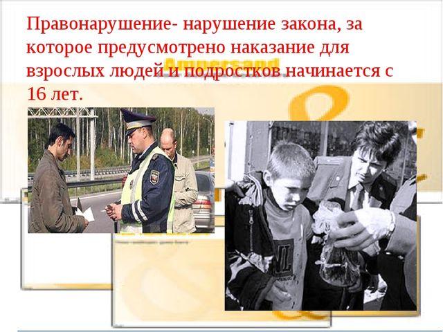 Правонарушение- нарушение закона, за которое предусмотрено наказание для взро...