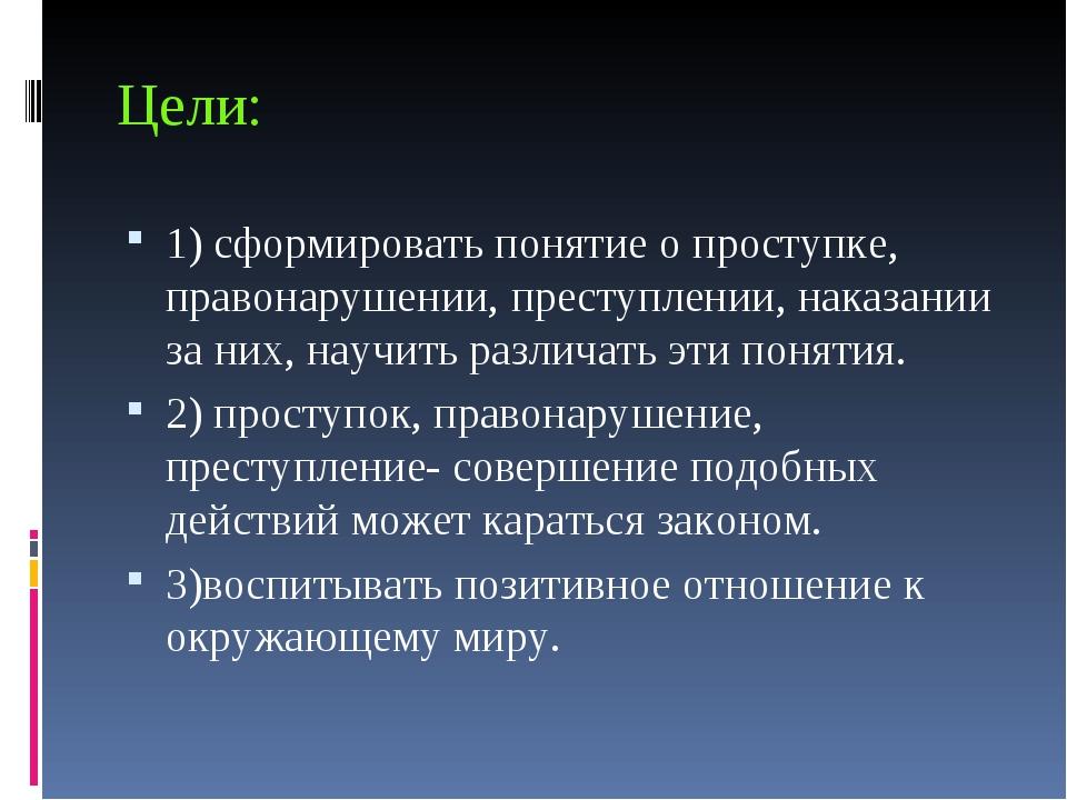Цели: 1) сформировать понятие о проступке, правонарушении, преступлении, нака...