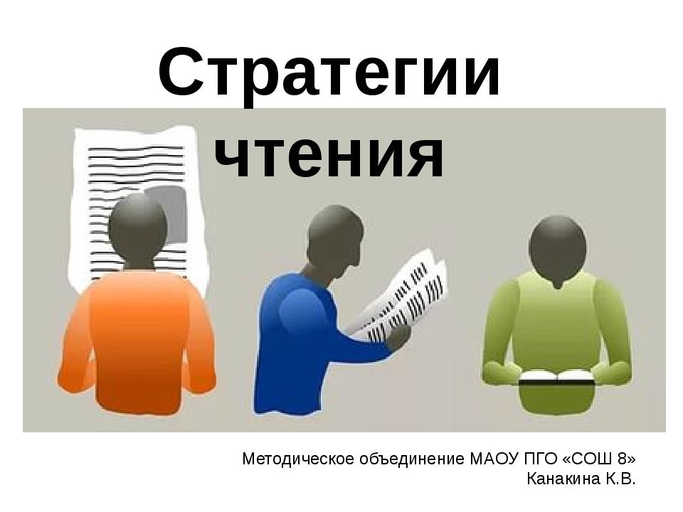 Стратегии чтения Методическое объединение МАОУ ПГО «СОШ 8» Канакина К.В.