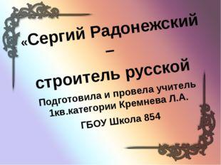 «Сергий Радонежский – строитель русской Подготовила и провела учитель 1кв.кат
