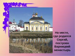 На месте, где родился Сергий, построен Варницкий монастырь
