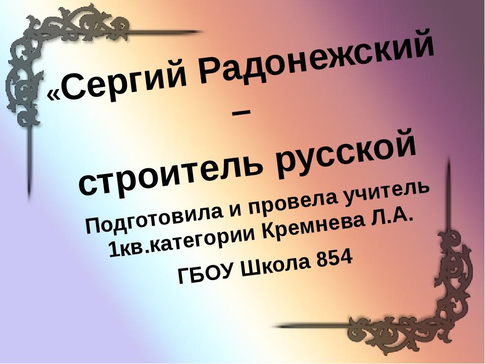 «Сергий Радонежский – строитель русской Подготовила и провела учитель 1кв.кат...