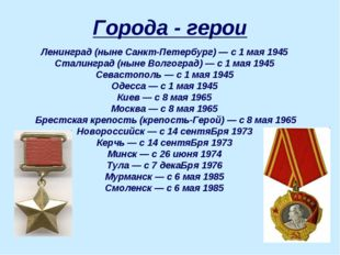 Города - герои Ленинград (ныне Санкт-Петербург)— с 1 мая 1945 Сталинград (ны