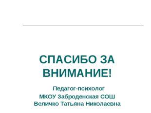 СПАСИБО ЗА ВНИМАНИЕ! Педагог-психолог МКОУ Заброденская СОШ Величко Татьяна Н