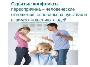 Скрытые конфликты – первопричина – человеческие отношения, основаны на чувств