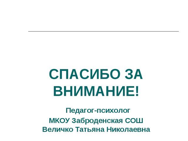СПАСИБО ЗА ВНИМАНИЕ! Педагог-психолог МКОУ Заброденская СОШ Величко Татьяна Н...