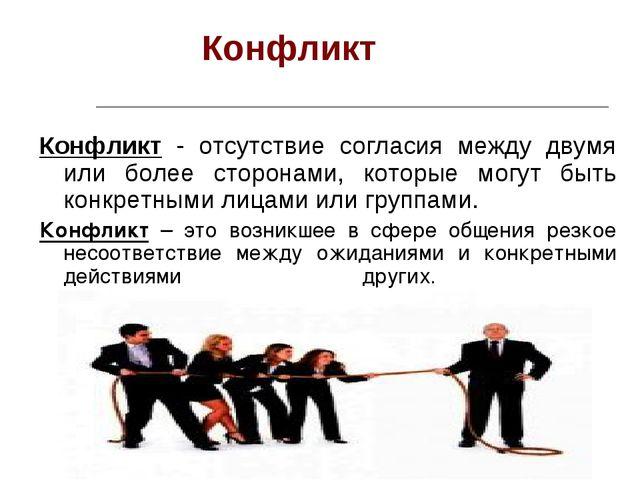 Конфликт Конфликт - отсутствие согласия между двумя или более сторонами, кот...
