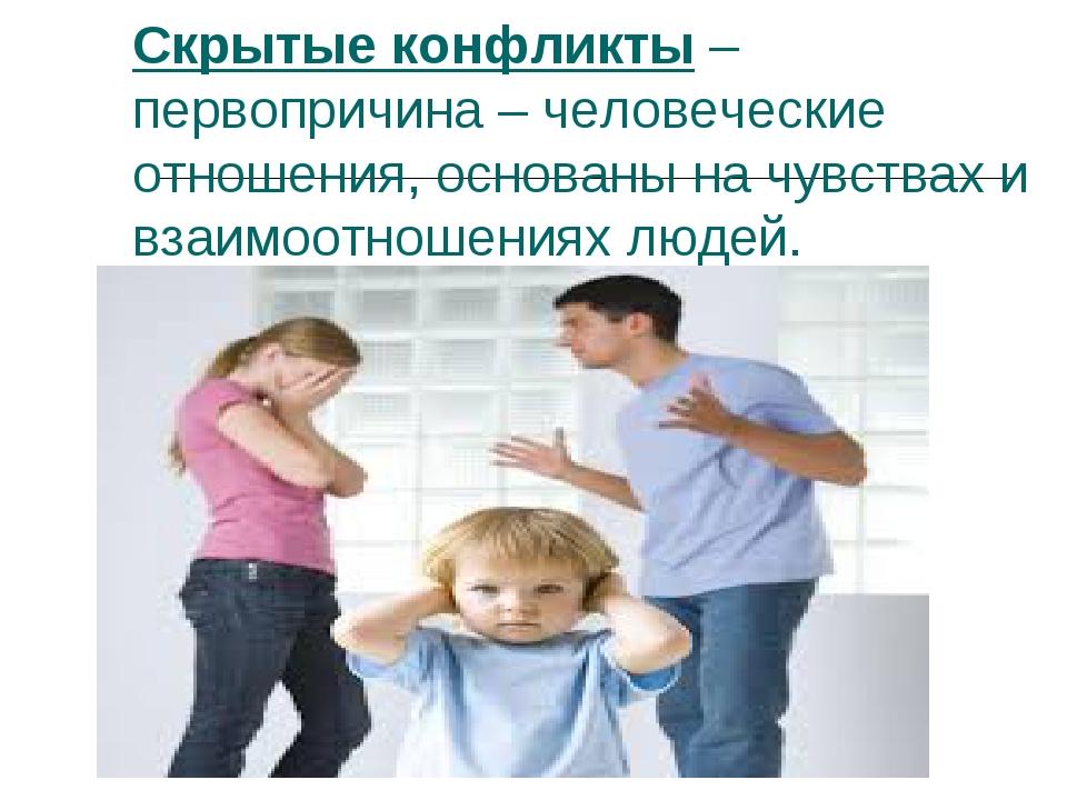 Скрытые конфликты – первопричина – человеческие отношения, основаны на чувств...