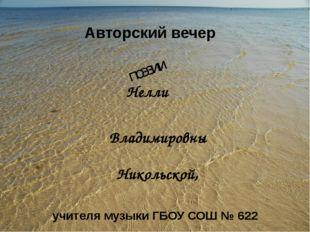 Авторский вечер поэзии Никольской, Нелли Владимировны учителя музыки ГБОУ СОШ