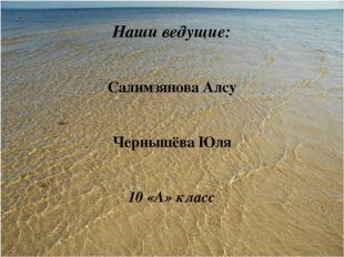 Наши ведущие: Салимзянова Алсу Чернышёва Юля 10 «А» класс
