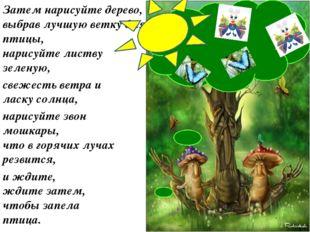 Затем нарисуйте дерево, выбрав лучшую ветку для птицы, нарисуйте листву зелен