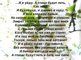 …И я уйду. А птица будет петь, Как пела, И будет сад, и дерево в саду, И мой