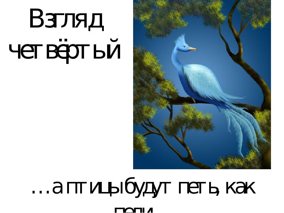 Взгляд четвёртый …а птицы будут петь, как пели…