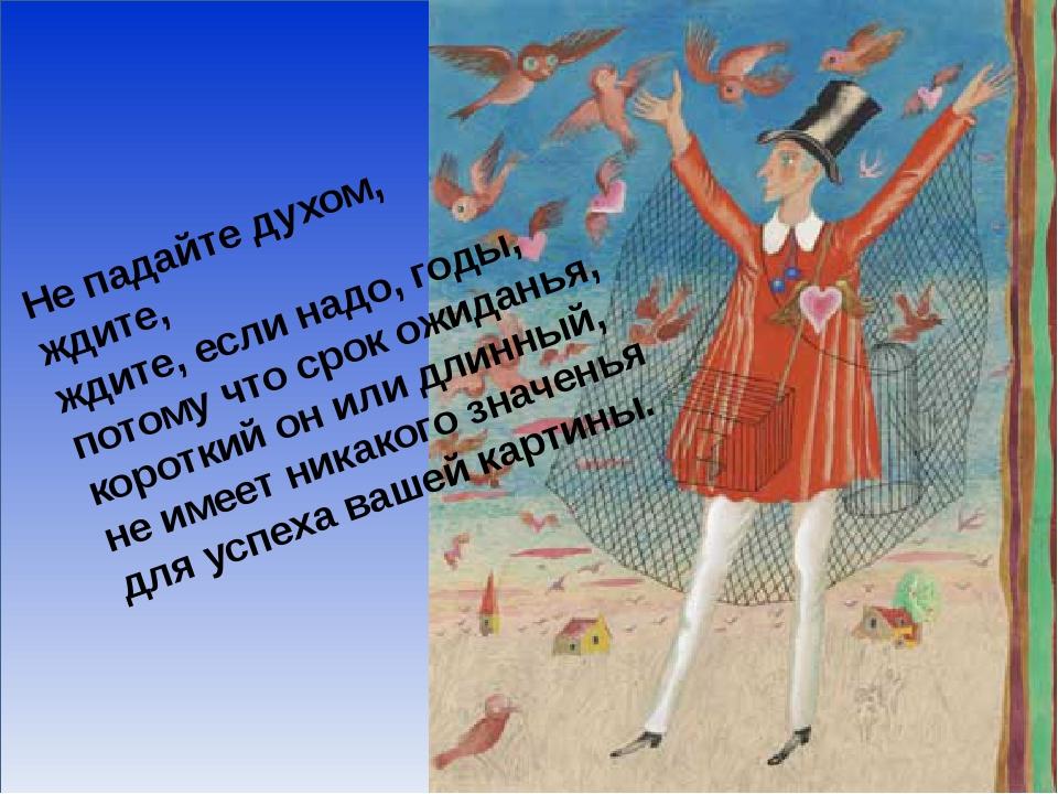 Не падайте духом, ждите, ждите, если надо, годы, потому что срок ожиданья, к...