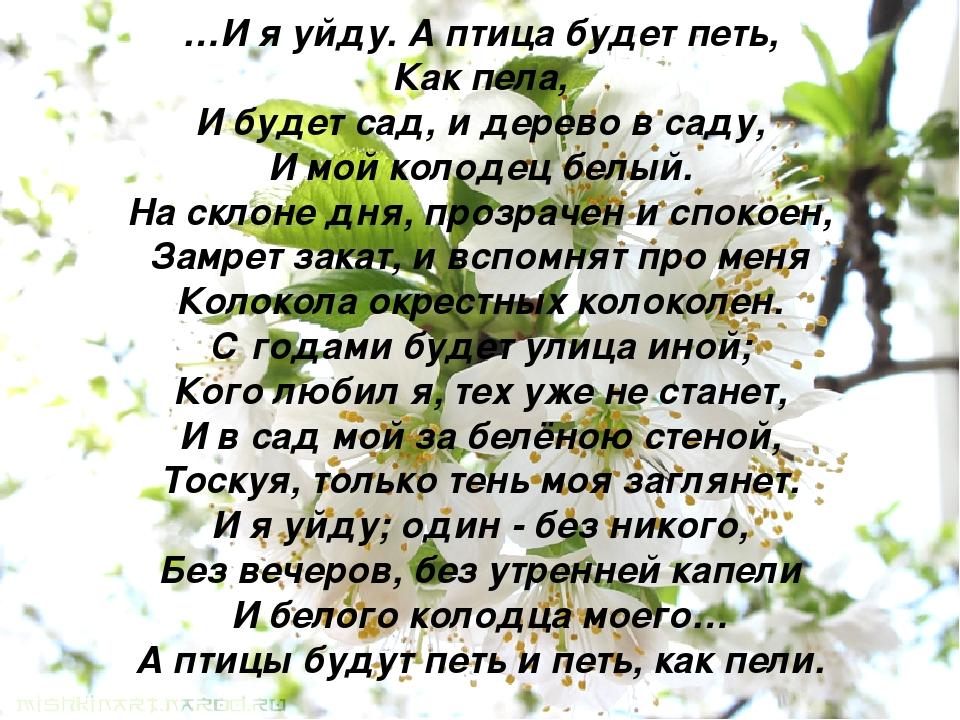 …И я уйду. А птица будет петь, Как пела, И будет сад, и дерево в саду, И мой...